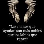 """""""Las manos que ayudan son más nobles que los labios que rezan"""" Robert Ingersoll"""