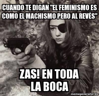 """Cuando te digan """"El feminismo es como el machismo pero al revés"""" Zas! en toda la boca."""