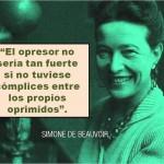 El opresor no sería tan fuerte si no tuviese cómplices entre los propios oprimidos. Simone de Beauvoir