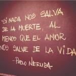 Si nada nos salva de la muerte, al menos que el amor nos salve de la vida. Pablo Neruda.