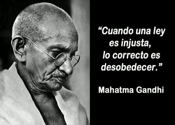 Cuando una ley es injusta, lo correcto es desobedecer. Mahatma Gandhi
