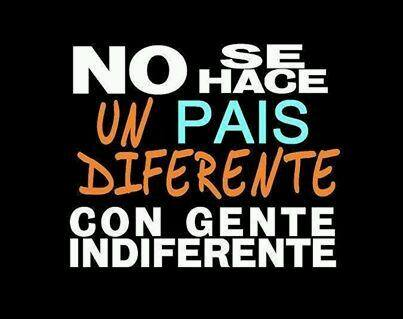 No se hace un país diferente, con gente indiferente.