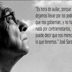 Es hora de aullar, porque si nos dejamos llevar por los poderes que nos gobiernan, y no hacemos nada por contrarrestarlos, se puede decir que nos merecemos lo que tenemos. José Saramago.