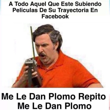 """""""A todo aquel que este subiendo películas de su trayectoria en Facebook. Me le dan plomo, repito me le dan plomo"""". Pablo Escobar"""