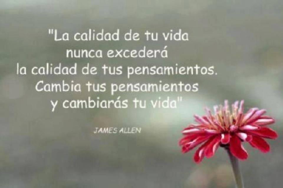 """""""La calidad de tu vida nunca excederá la calidad de tus pensamientos. Cambia tus pensamientos y cambiarás tu vida"""" James Allen"""