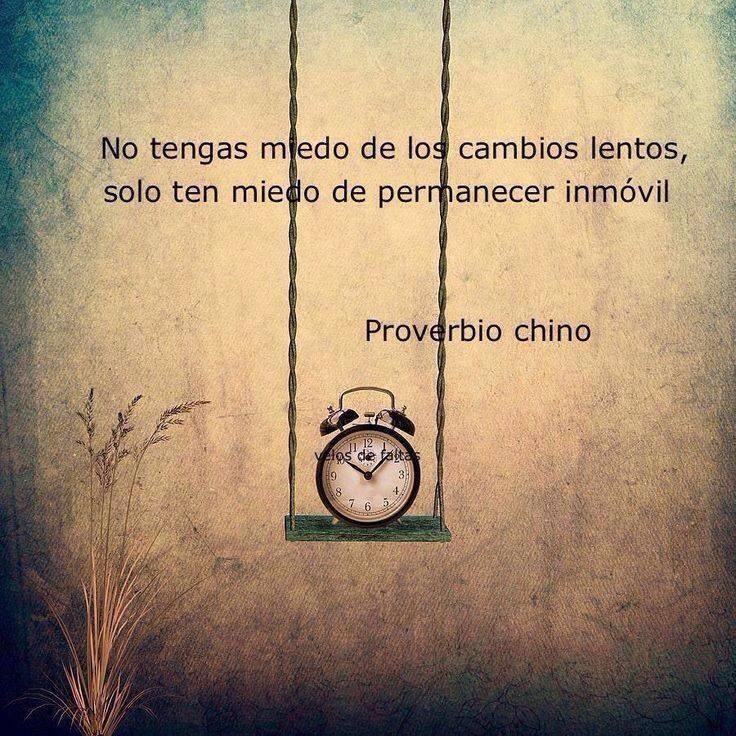 No tengas miedo de los cambios lentos, solo ten miedo de permanecer inmóvil. Proverbio Chino.