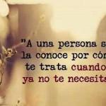 A una persona se la conoce por cómo te trata cuando ya no te necesita.
