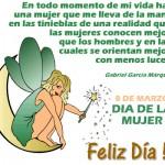 8 de Marzo. Día de la Mujer. Feliz Día!!!. En todo momento de mi vida hay una mujer que me lleva de la mano en las tinieblas de una realidad que las mujeres conocen mejor que los hombres y en las cuales se orientan mejor con menos luces. Gabriel García Márquez