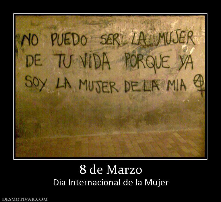No puedo ser la mujer de tú vida, porque ya soy la mujer de la mía. 8 de Marzo. Día Internacional de la Mujer.