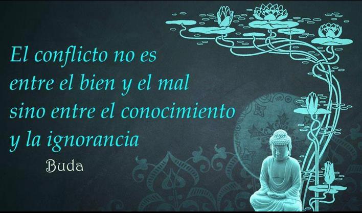El conflicto no es entre el bien y el mal sino entre el conocimiento y la ignorancia. Buda