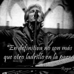 """En definitiva no son más que otro ladrillo en la pared""Roger Waters"