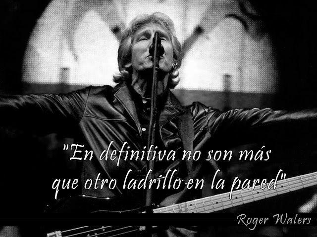 """""""En definitiva no son más que otro ladrillo en la pared""""Roger Waters"""