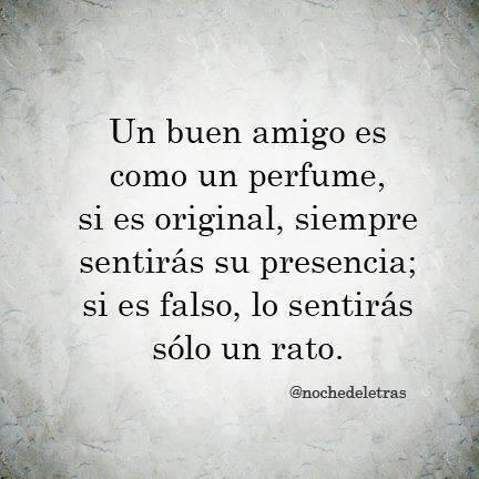 Un buen amigo es como un perfume, si es original, siempre sentirás su presencia; si es falso, lo sentirás sólo un rato.