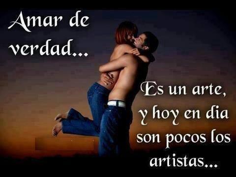 Amar de verdad... Es un arte, y hoy en día son pocos los artistas...
