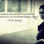 """""""Jamás en toda la vida, olvidaré tu presencia. Me acogiste destrozada y me devolviste íntegra, entera"""" Frida Kahlo"""