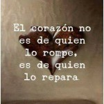 El corazón no es de quien lo rompe, es de quien lo repara.