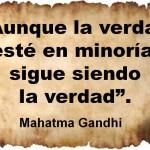 Aunque la verdad esté en minoría, sigue siendo la verdad. Mahatma Gandhi