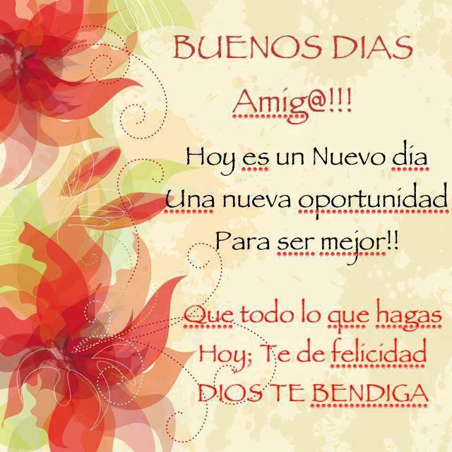 Buenos Días Amig@!!! Hoy es un Nuevo día. Una nueva oportunidad para ser mejor!!! Que todo lo que hagas Hoy; te de felicidad. Dios te Bendiga.
