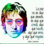La paz no es algo que deseas, es algo que creas, algo que haces, algo que eres, y algo que regalas. John Lennon