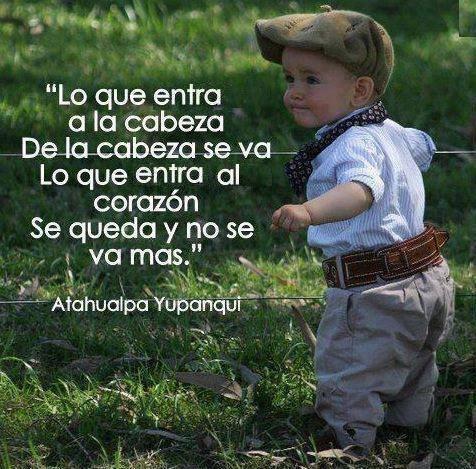 """""""Lo que entra a la cabeza, de la cabeza se va. Lo que entra al corazón se queda y no se va mas"""" Atahualpa Yupanqui"""