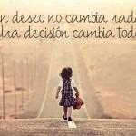 Un deseo no cambia nada. Una decisión cambia todo