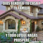 Dios bendiga tu casa y tu familia y todo lo que hagas prospere.