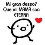Mi gran deseo? Que mi Mamá sea Eterna.