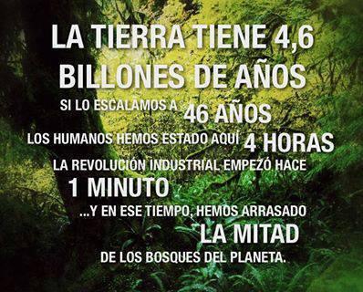 La Tierra tiene 4,6 Billones de Años. Si lo escalamos a 46 años, los humanos hemos estado aquí 4 horas. La revolución industrial empezó hace 1 minuto...Y en ese tiempo, hemos arrasado La Mitad de los bosques del Planeta.