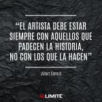 El artista debe estar siempre con aquellos que padecen la historia, no con los que la hacen. Albert Camus