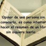 Opinar de una persona sin conocerla, es como intentar hacer el resumen de un libro sin siquiera leerlo...