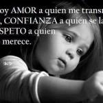 Le doy amor a quien me transmite Amor, confianza a quien se la gana y respeto a quien se lo merece.