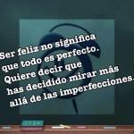 Ser feliz no significa que todo es perfecto. Quiere decir que has decidido mirar más allá de las imperfecciones.
