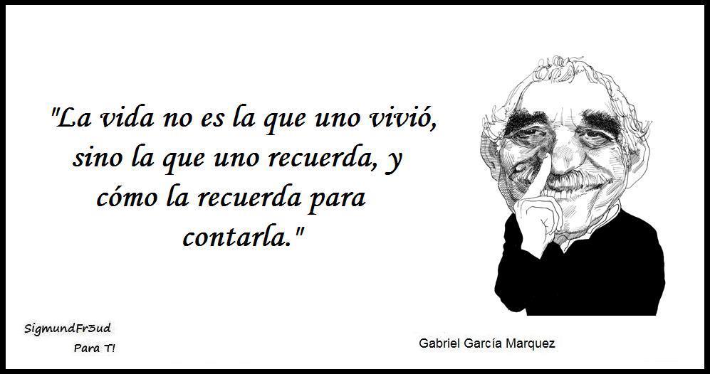 """""""La vida no es la que uno vivió, sino la que uno recuerda, y cómo la recuerda para contarla"""" Gabriel García Marquez"""