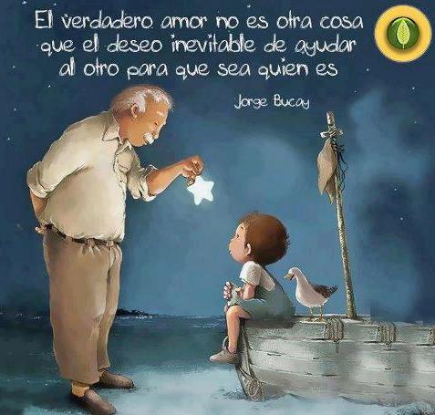 """""""El verdadero amor no es otra cosa que el deseo inevitable de ayudar al otro para que sea quien es."""" Jorge Bucay"""
