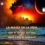 La Magia de la Vida...está en aquello que hace vibrar y latir tu corazón!!!