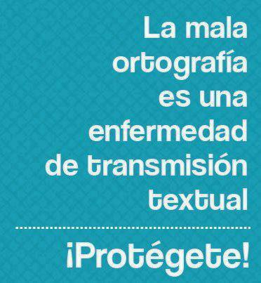 La mala ortografía es una enfermedad de transmisión textual. ¡¡Protégete!!