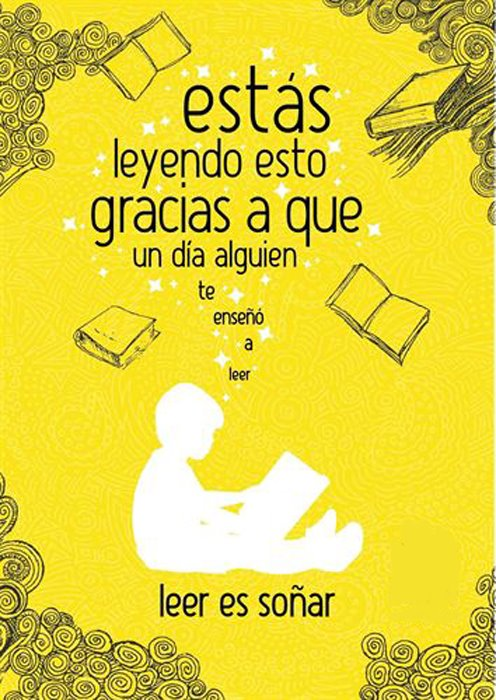 Leer es Soñar. Estás leyendo esto gracias a que un día alguien te enseñó a leer.
