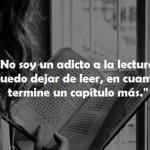 No soy un adicto a la lectura. Puedo dejar de leer, en cuanto termine un capítulo más.