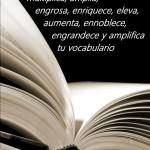 Leer incrementa, multiplica, amplia, engrosa, enriquece, eleva, aumenta, ennoblece, engrandece y amplifica tu vocabulario.