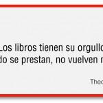 """""""Los Libros tienen su orgullo. Cuando se prestan, no vuelven nunca"""" Theodor Fontane"""