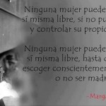 Ninguna mujer puede llamarse a sí misma libre, si no puede poseer y controlar su propio cuerpo. Ninguna mujer puede llamarse a sí misma libre, hasta que pueda escoger conscientemente si desea o no ser madre. Margaret Sanger