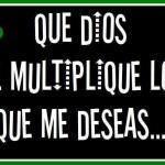 Que Dios te multiplique lo que me deseas.....