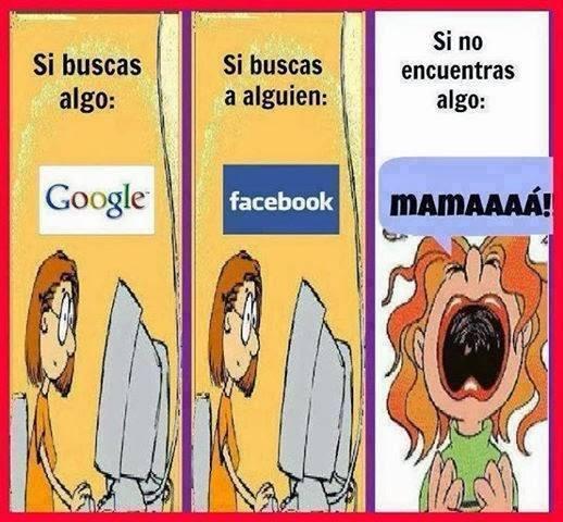 Si buscas algo: Google. Si buscas a alguien: Facebook. Si no encuentras algo: Mamaaaaaá!!!