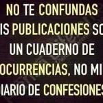 No te confundas mis publicaciones son un cuaderno de ocurrencias, no mi diario de Confesiones!!!!