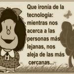 Que ironía de la tecnología: Mientras nos acerca a las personas más lejanas, nos aleja de las más cercanas...