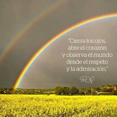Cierra los ojos, abre el corazón y observa el mundo desde el respeto y la admiración.