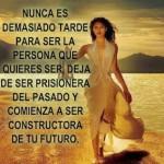 Nunca es demasiado tarde para ser la persona que quieres ser, deja de ser prisionera del pasado y comienza a ser constructora de tu futuro.
