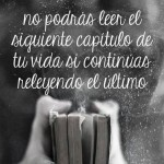 No podrás leer el siguiente capítulo de tu vida si continúas releyendo el último.