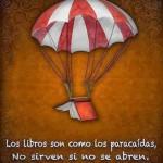 Los libros son como los paracaídas, No sirven si no se abren.