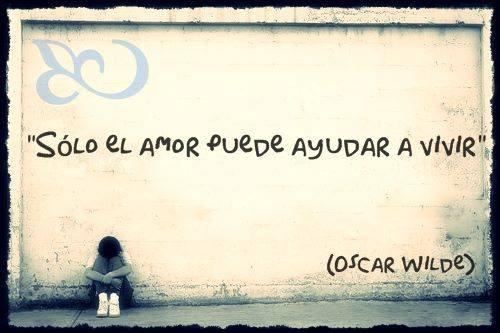 """""""Sólo el amor puede ayudar a vivir"""" Oscar Wilde"""